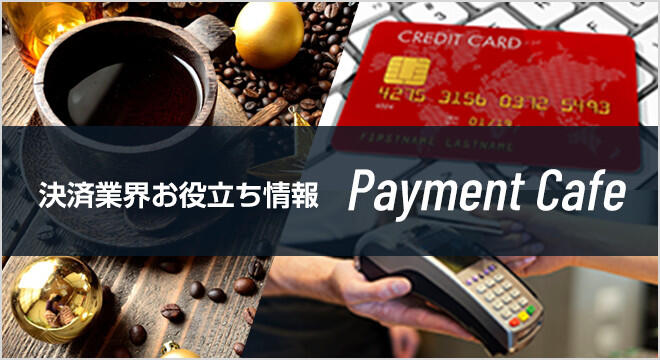 Payment Cafe - 決済業界お役立ち情報 -